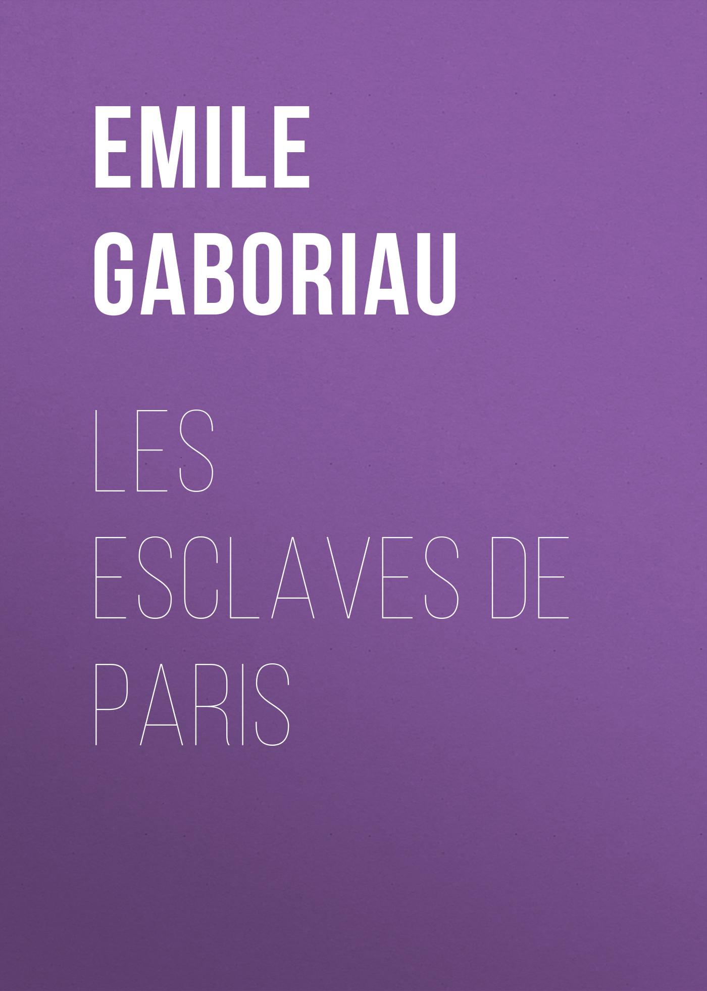 Emile Gaboriau Les esclaves de Paris emile gaboriau les amours d une empoisonneuse