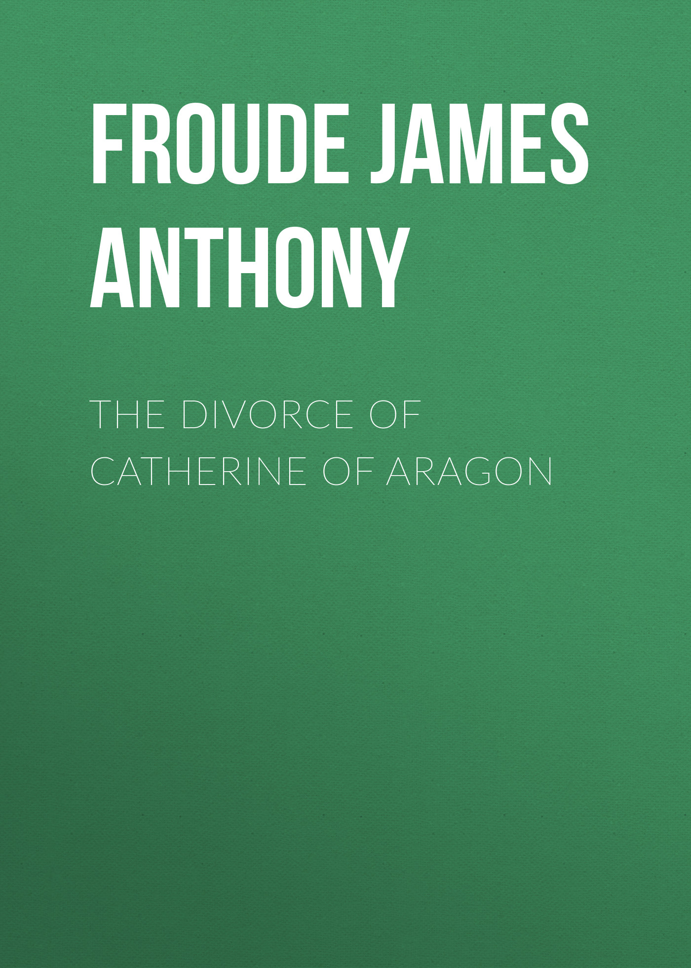 Froude James Anthony The Divorce of Catherine Aragon