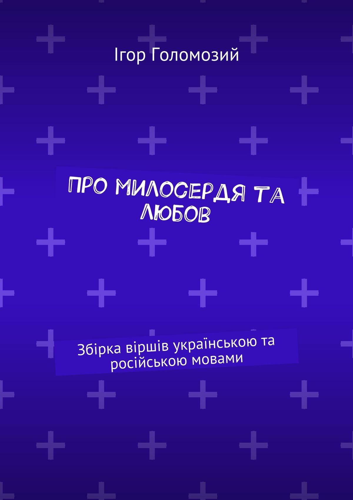 Ігор Голомозий Про милосердя та любов. Збірка віршів українською та російською мовами