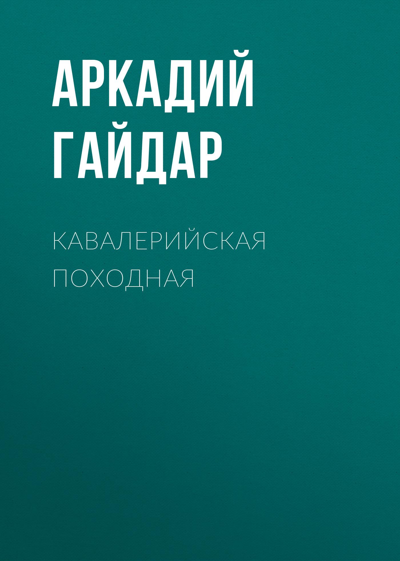 Аркадий Гайдар Кавалерийская походная аркадий гайдар избранное