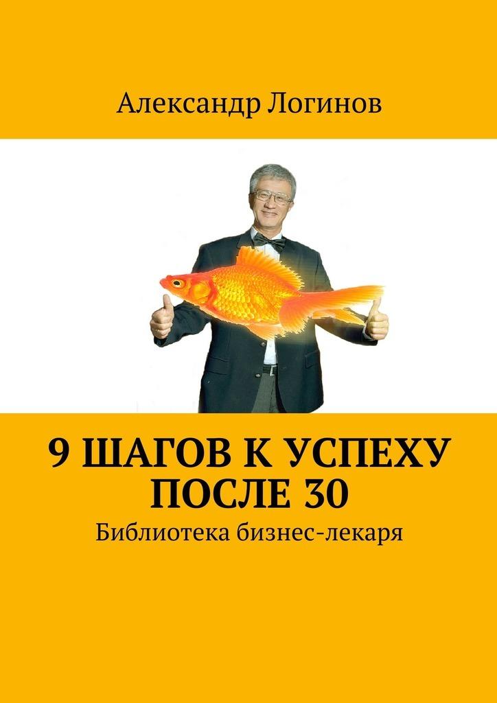 Александр Логинов 9 шагов к успеху после 30. Библиотека бизнес-лекаря самоучитель совершенной личности 10 шагов на пути к счастью здоровью и успеху