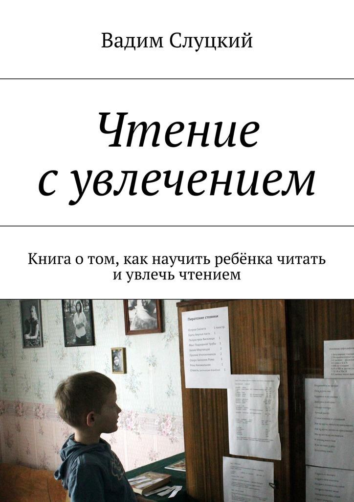 Вадим Ильич Слуцкий Чтение сувлечением. Книга отом, как научить ребёнка читать иувлечь чтением