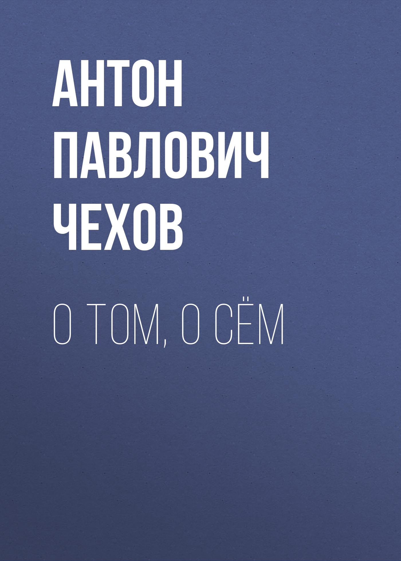 Антон Чехов О том, о сём антон чехов рассказы