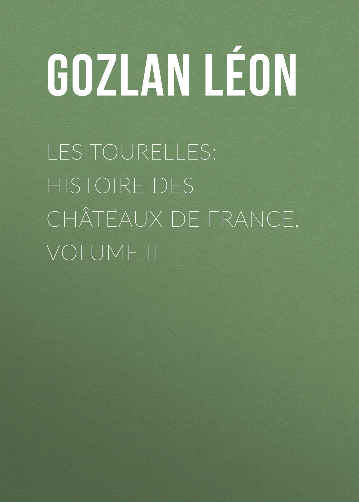 Gozlan Léon Les Tourelles: Histoire des châteaux de France, volume II auguste bouché leclercq histoire des lagides volume 1 french edition