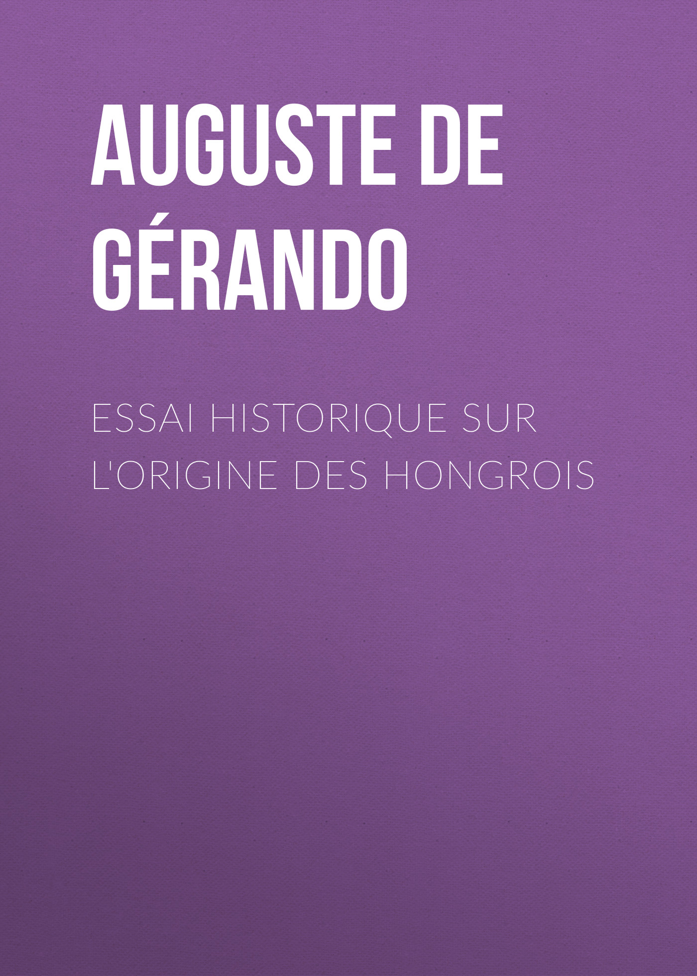 Auguste de Gérando Essai historique sur l'origine des Hongrois auguste berard essai bibliographique sur les editions des elzevirs
