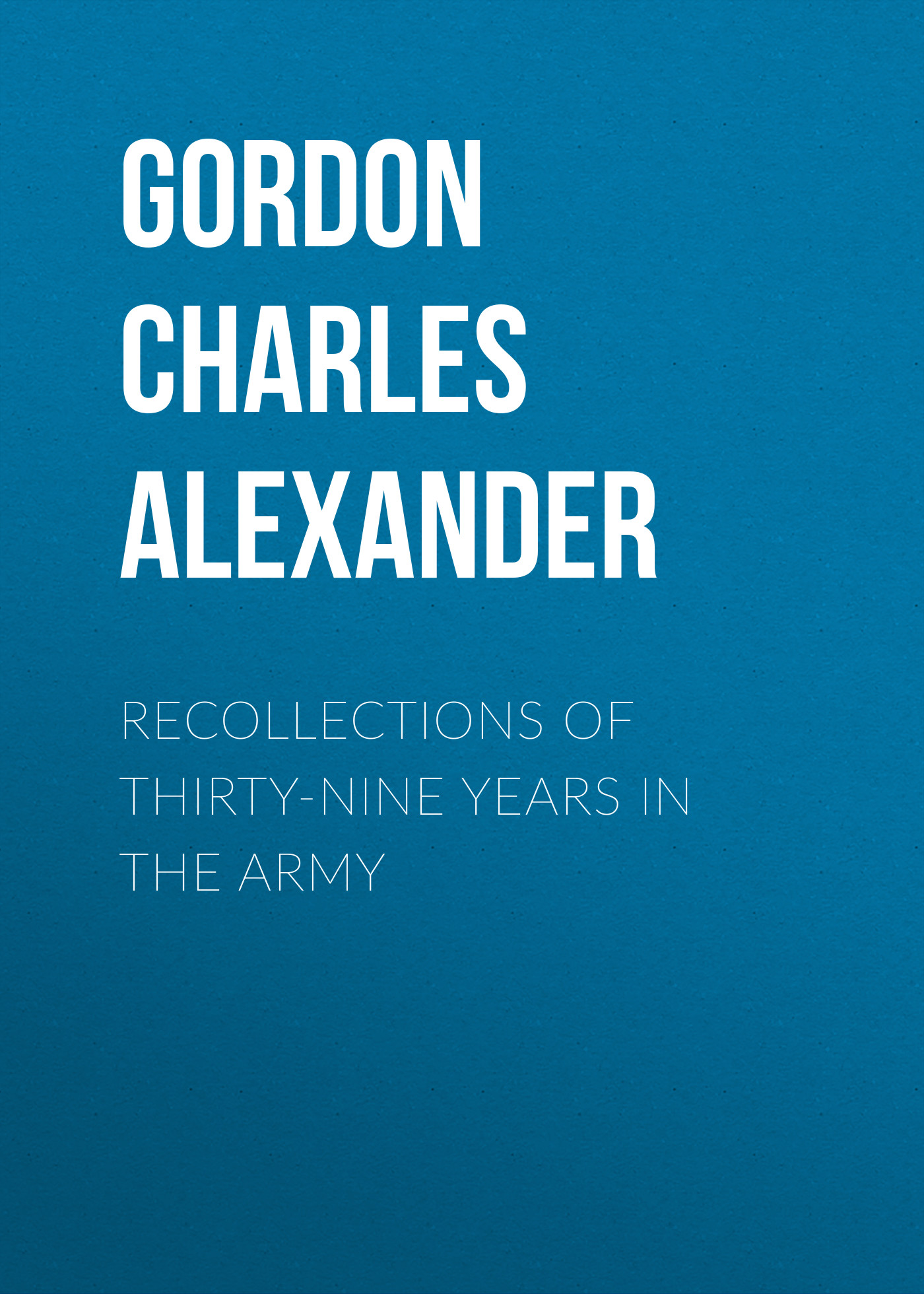 Gordon Charles Alexander Recollections of Thirty-nine Years in the Army eva woods the thirty list