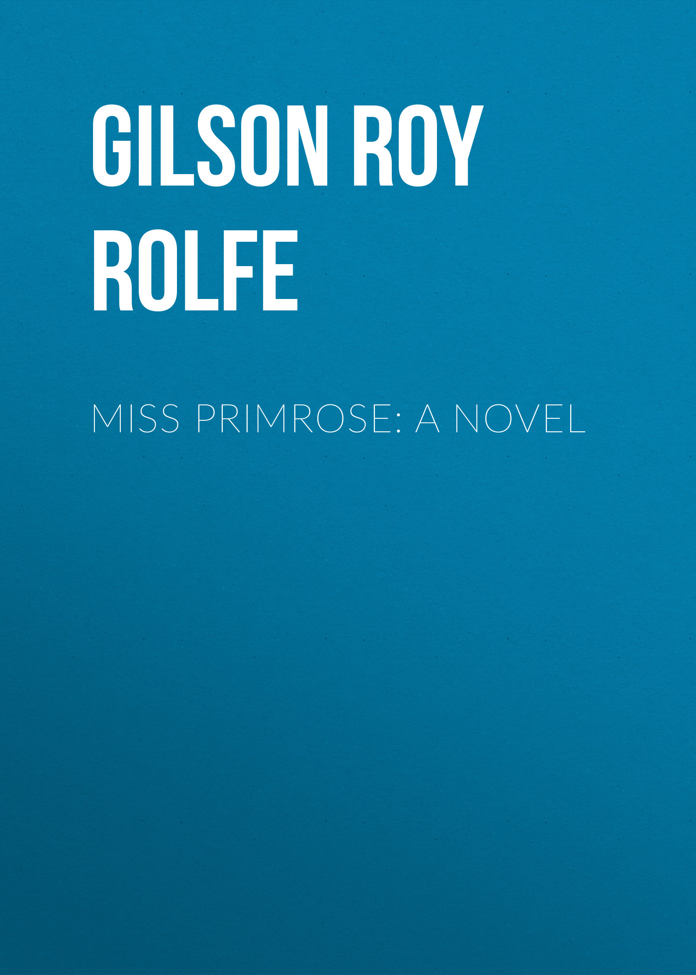 Gilson Roy Rolfe Miss Primrose: A Novel dorothy elbury a marriageable miss