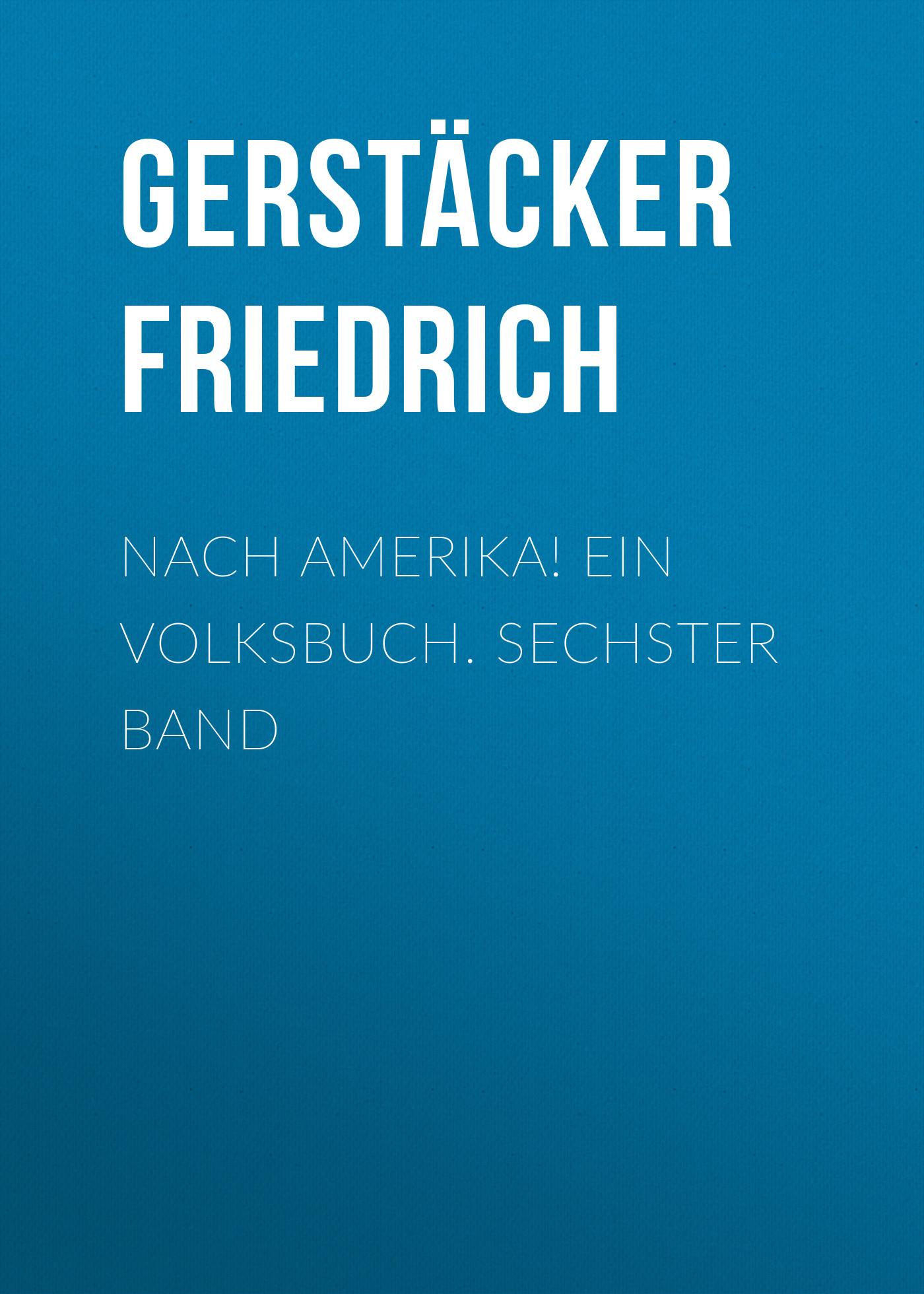 Gerstäcker Friedrich Nach Amerika! Ein Volksbuch. Sechster Band
