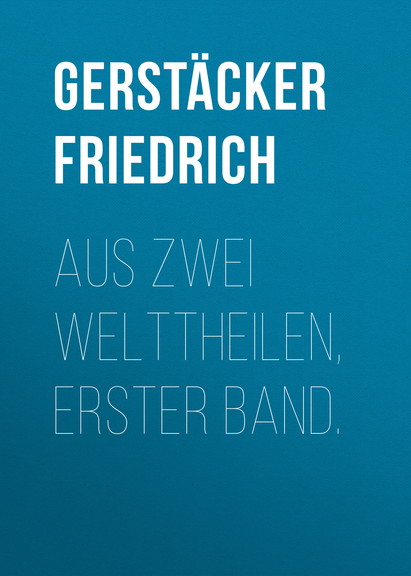 Gerstäcker Friedrich Aus zwei Welttheilen, Erster Band. gerstäcker friedrich nach amerika ein volksbuch fünfter band
