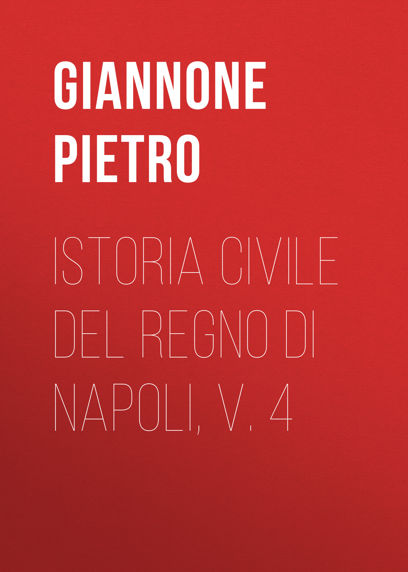Giannone Pietro Istoria civile del Regno di Napoli, v. 4 angelo di costanza istoria del regno di napoli vol 1 classic reprint