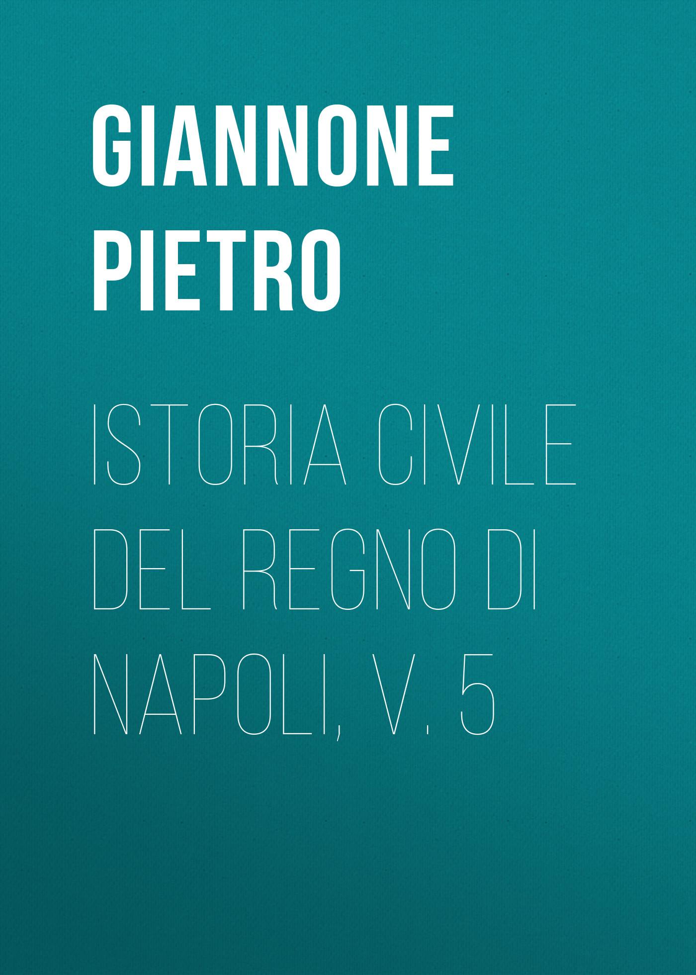 Giannone Pietro Istoria civile del Regno di Napoli, v. 5 angelo di costanza istoria del regno di napoli vol 1 classic reprint