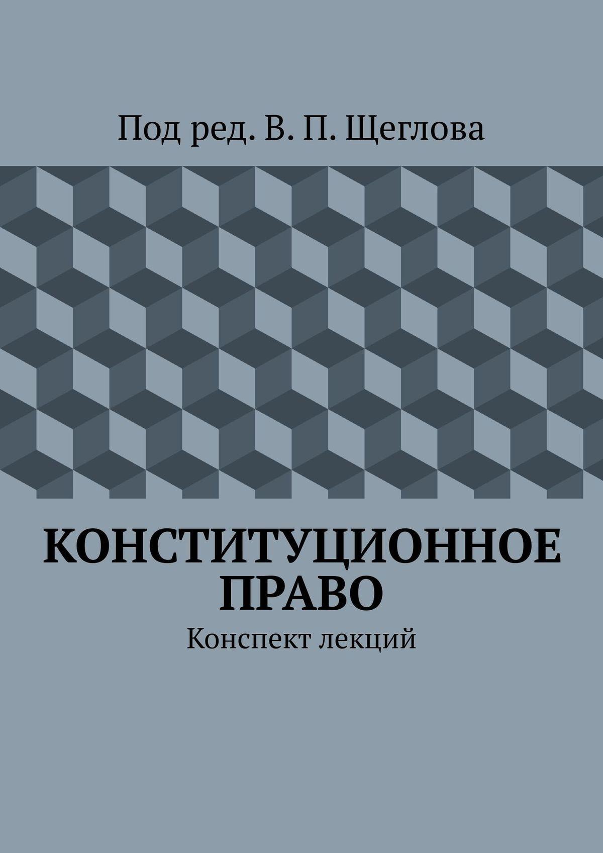В. П. Щеглов Конституционное право. Конспект лекций конституционное право россии конспект лекций