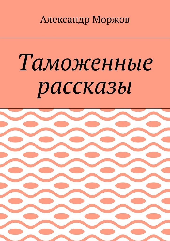 Александр Викторович Моржов Таможенные рассказы александр викторович ралот дервиш