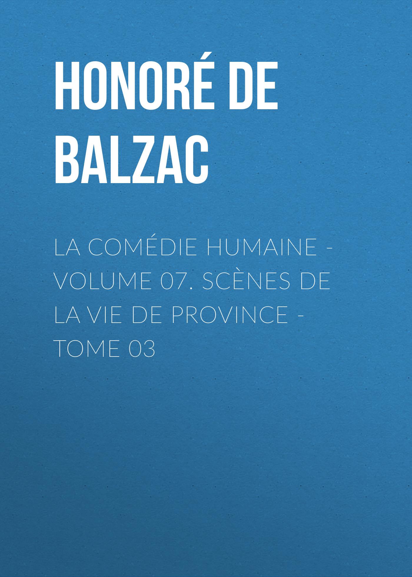 Оноре де Бальзак La Comédie humaine - Volume 07. Scènes de la vie de Province - Tome 03 benedictus de spinoza uvres de spinoza volume 1