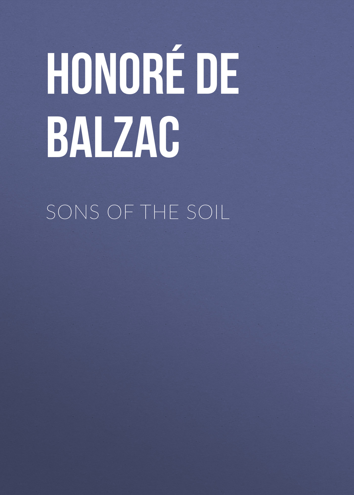 Оноре де Бальзак Sons of the Soil оноре де бальзак the human comedy introductions and appendix