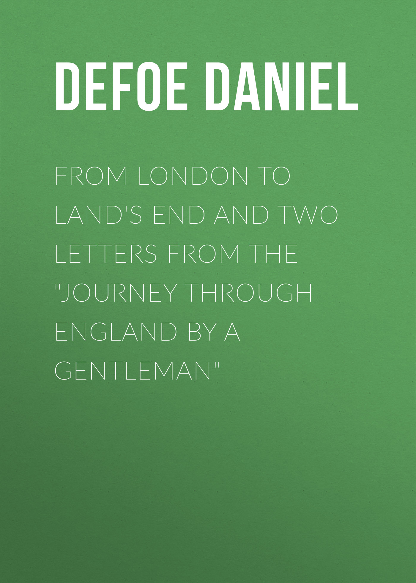 Даниэль Дефо From London to Land's End and Two Letters from the Journey through England by a Gentleman from london leipzig