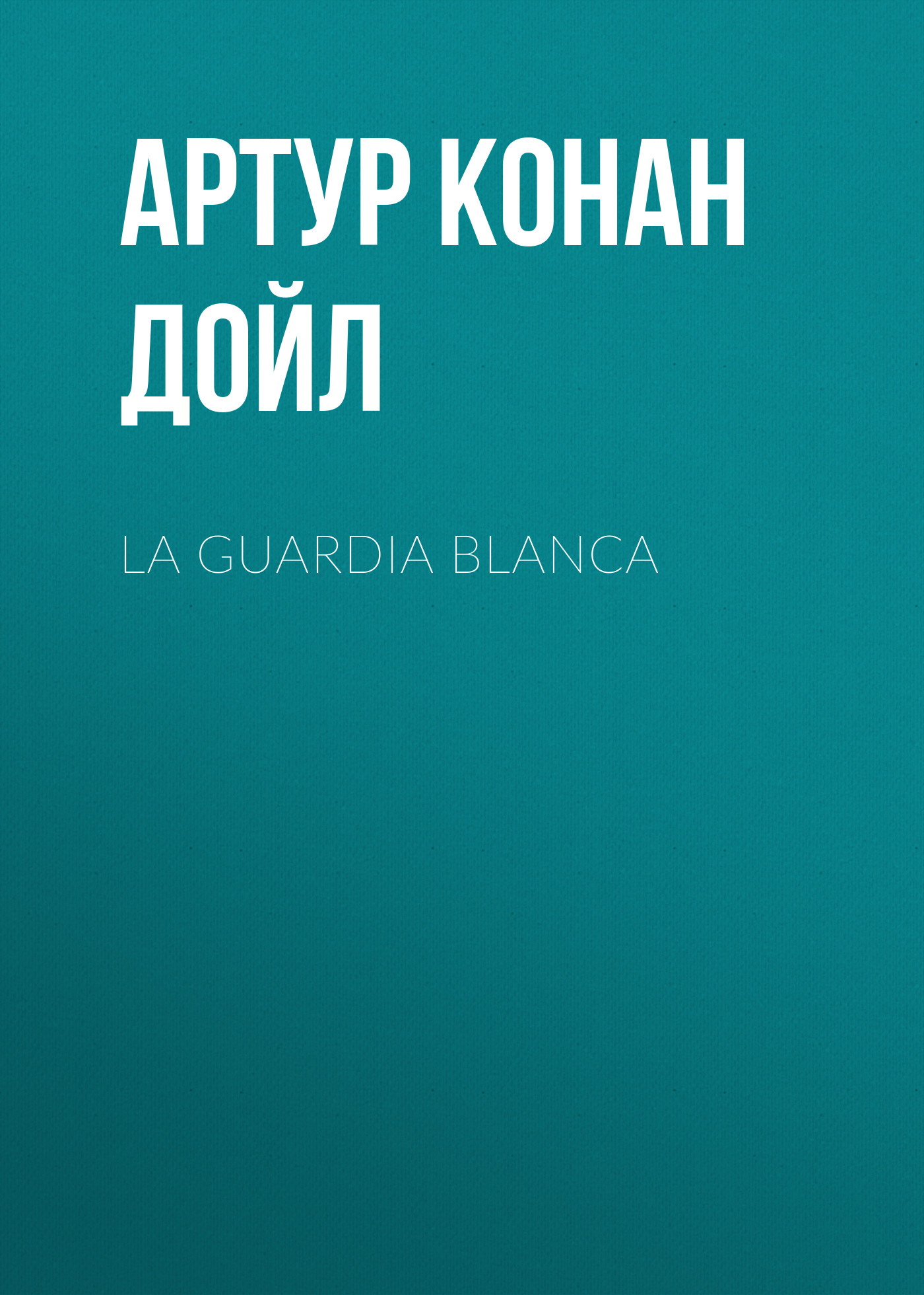 Артур Конан Дойл La guardia blanca артур конан дойл артур конан дойл собрание сочинений комплект из 8 книг