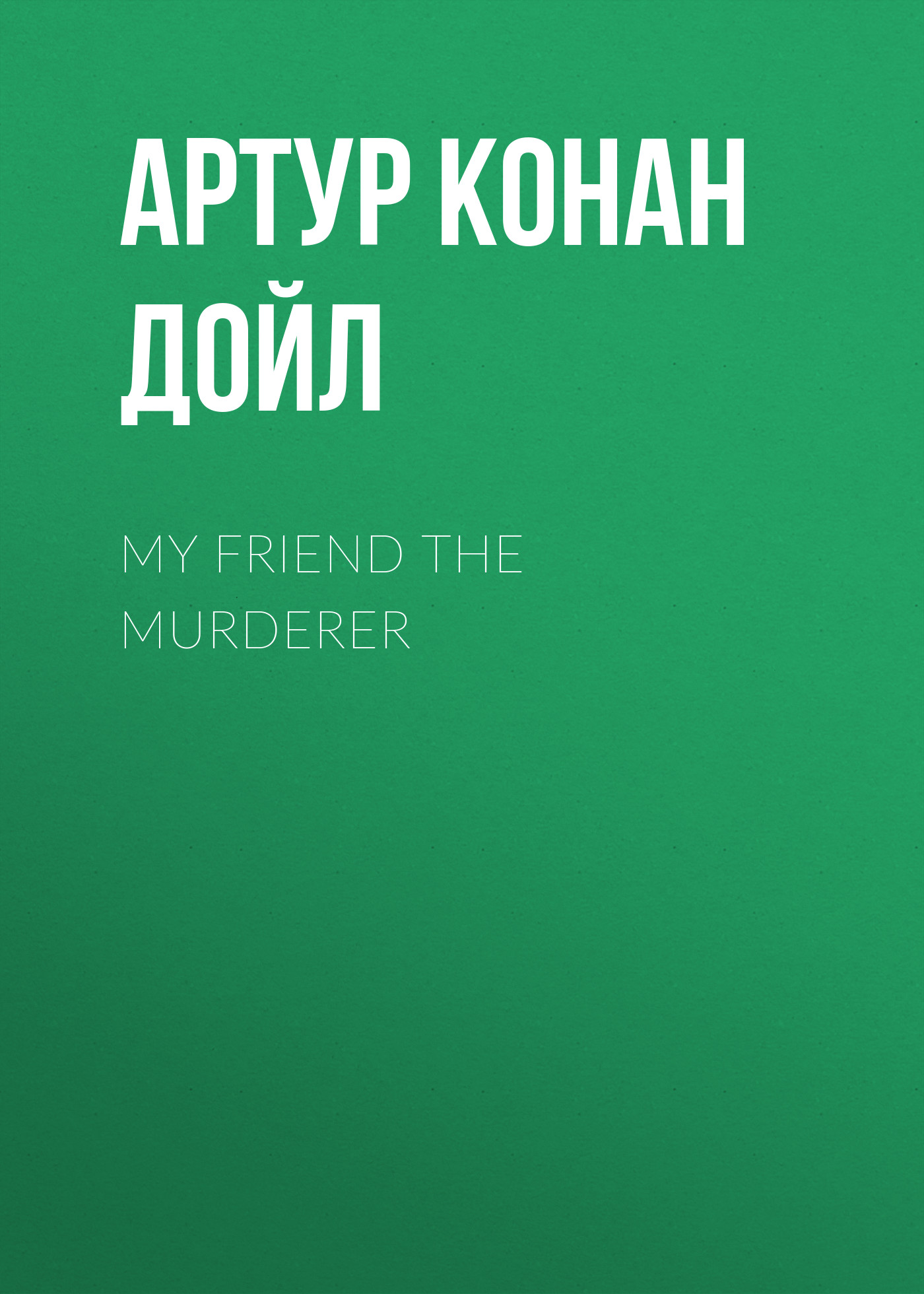 Артур Конан Дойл My Friend The Murderer артур конан дойл изгнанники