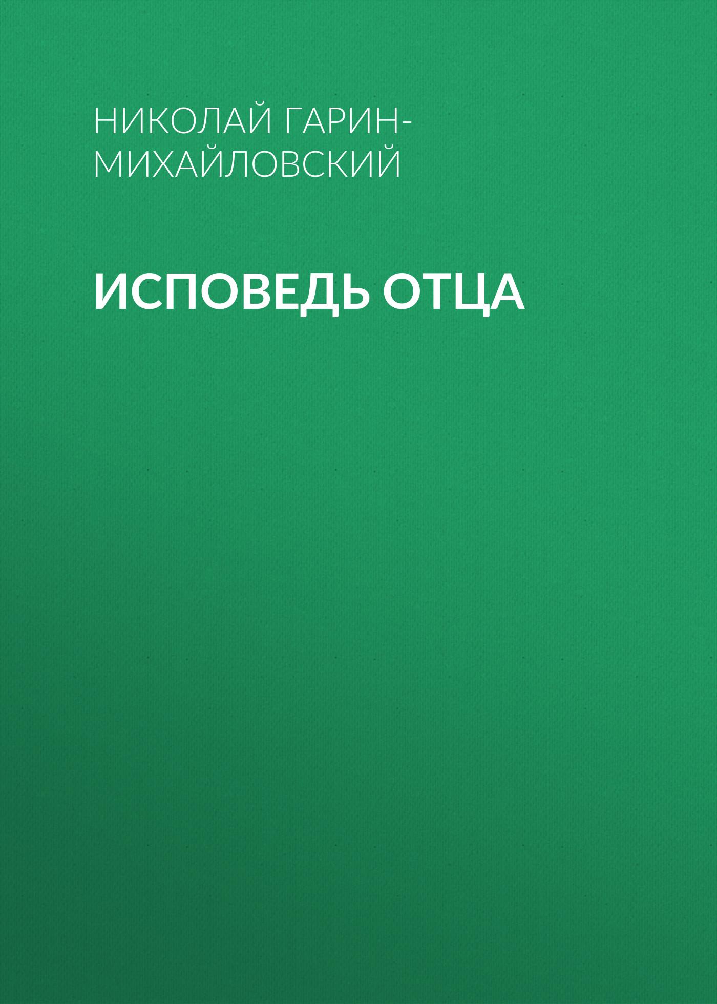 Николай Гарин-Михайловский Исповедь отца николай гарин михайловский исповедь отца