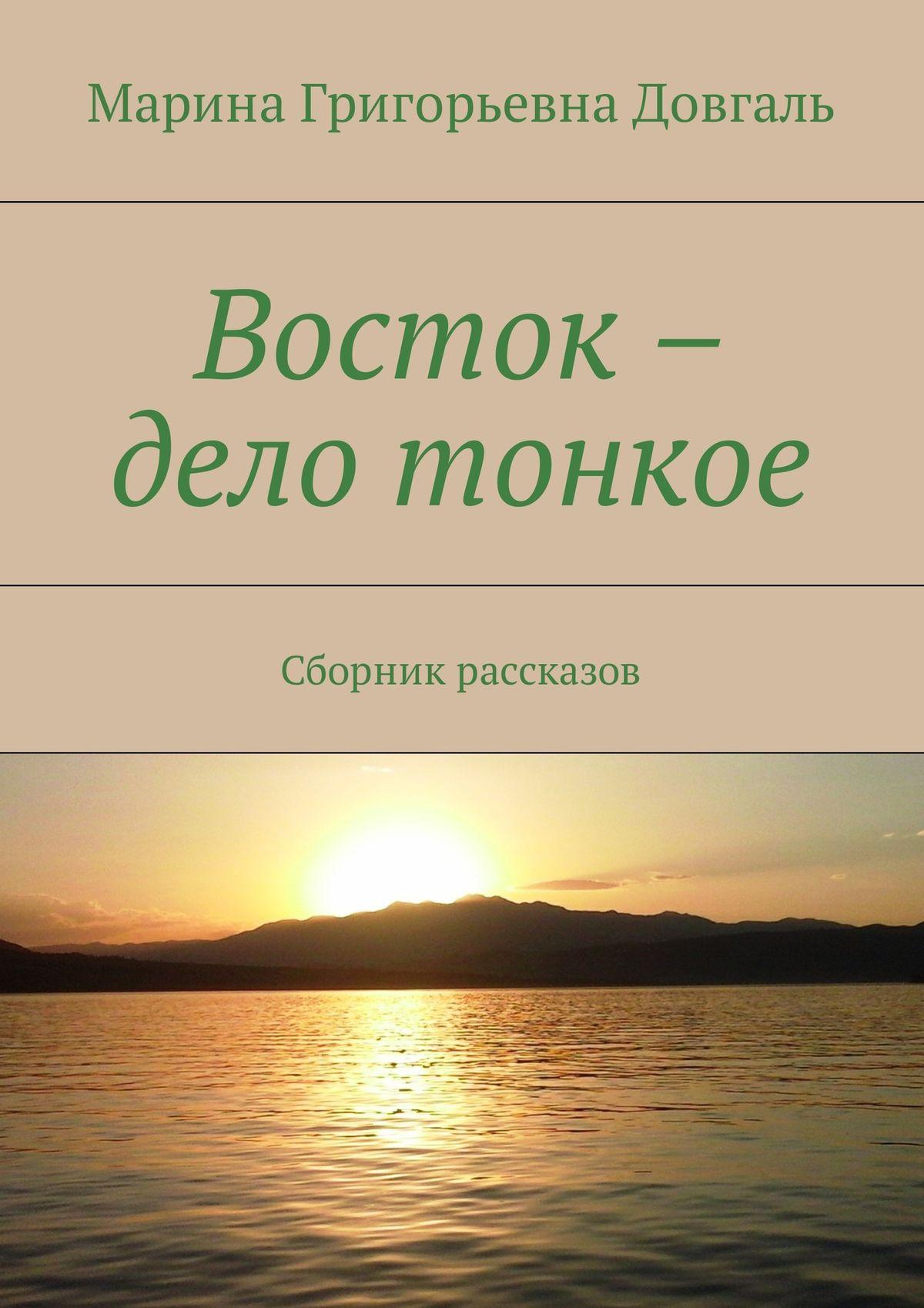Марина Григорьевна Довгаль Восток – дело тонкое. Сборник рассказов марина григорьевна довгаль рубаи избранное