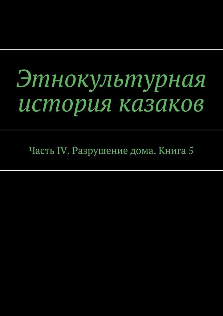 А. В. Дзиковицкий Этнокультурная история казаков. Часть IV. Разрушение дома. Книга5