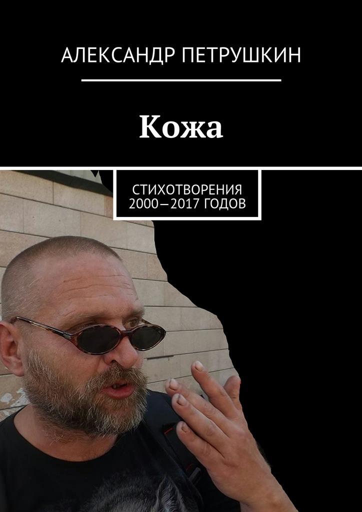 цены Александр Александрович Петрушкин Кожа. Стихотворения 2000—2017 годов