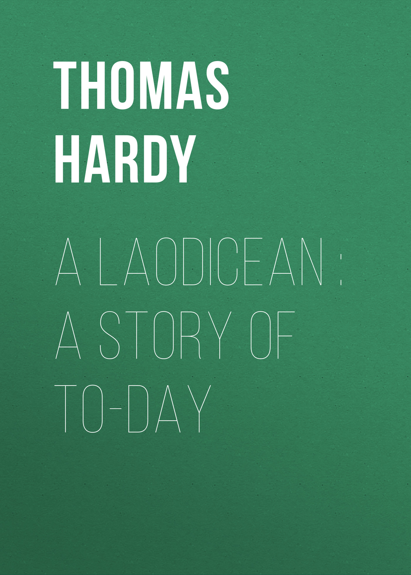 Thomas Hardy A Laodicean : A Story of To-day thomas hardy a pair of blue eyes
