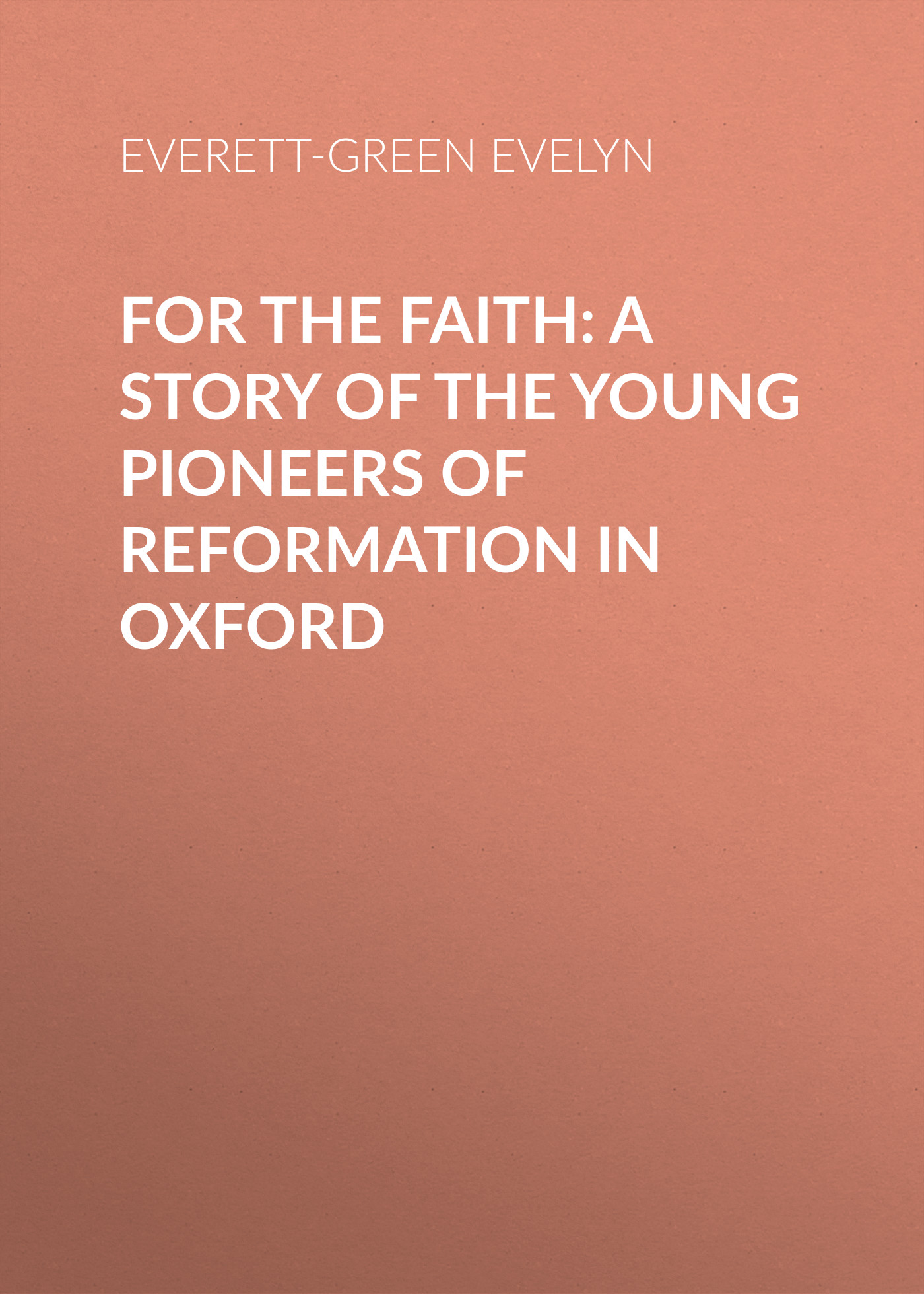 Everett-Green Evelyn For the Faith: A Story of the Young Pioneers of Reformation in Oxford mother of faith