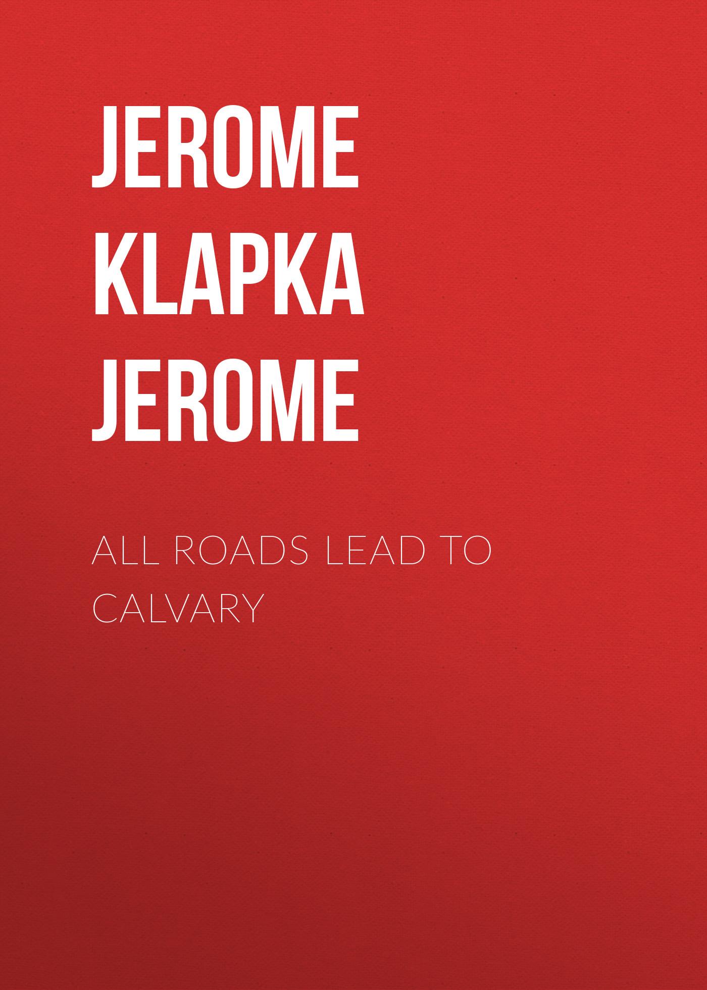 Джером Клапка Джером All Roads Lead to Calvary roads to freedom