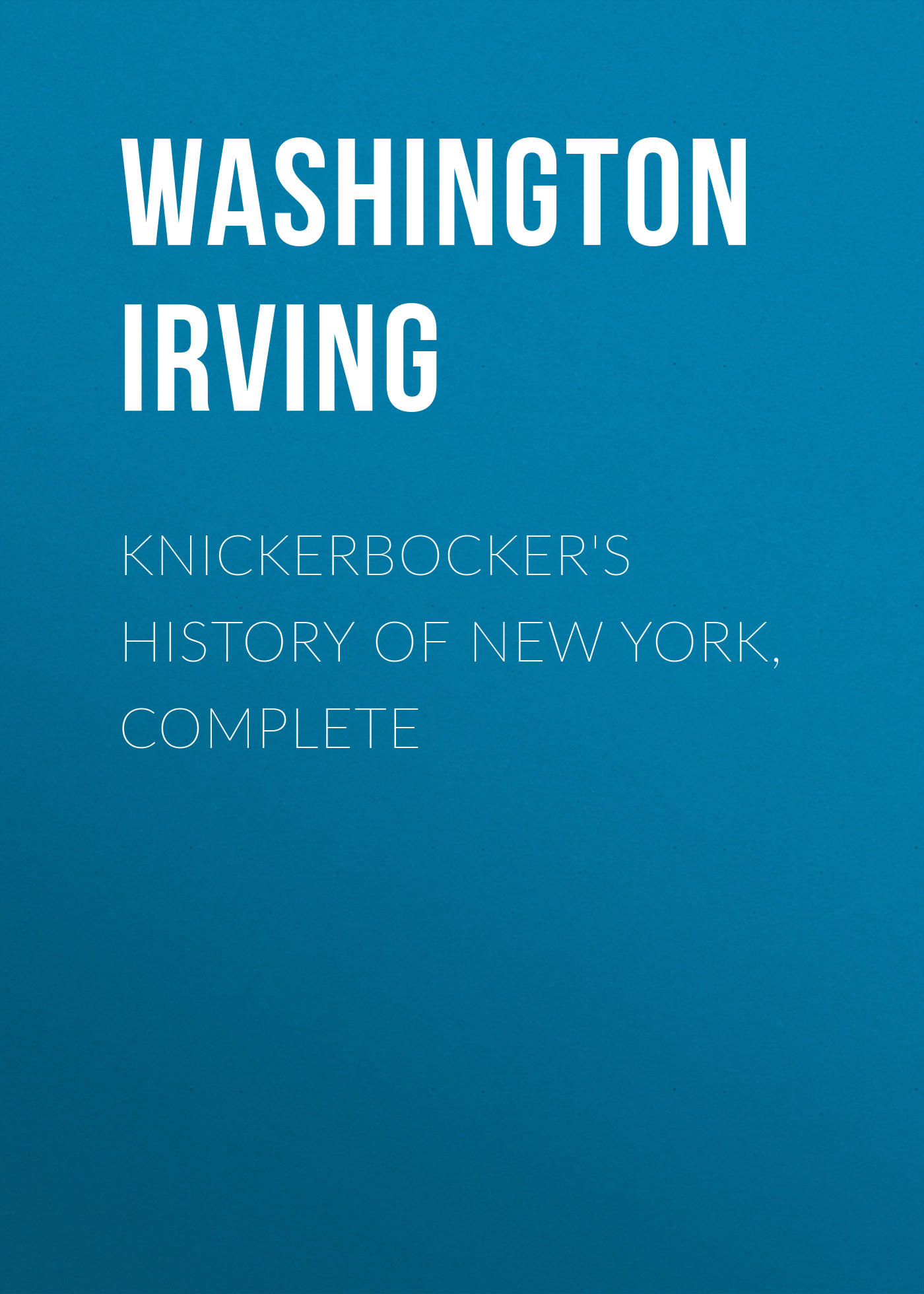 Вашингтон Ирвинг Knickerbocker's History of New York, Complete