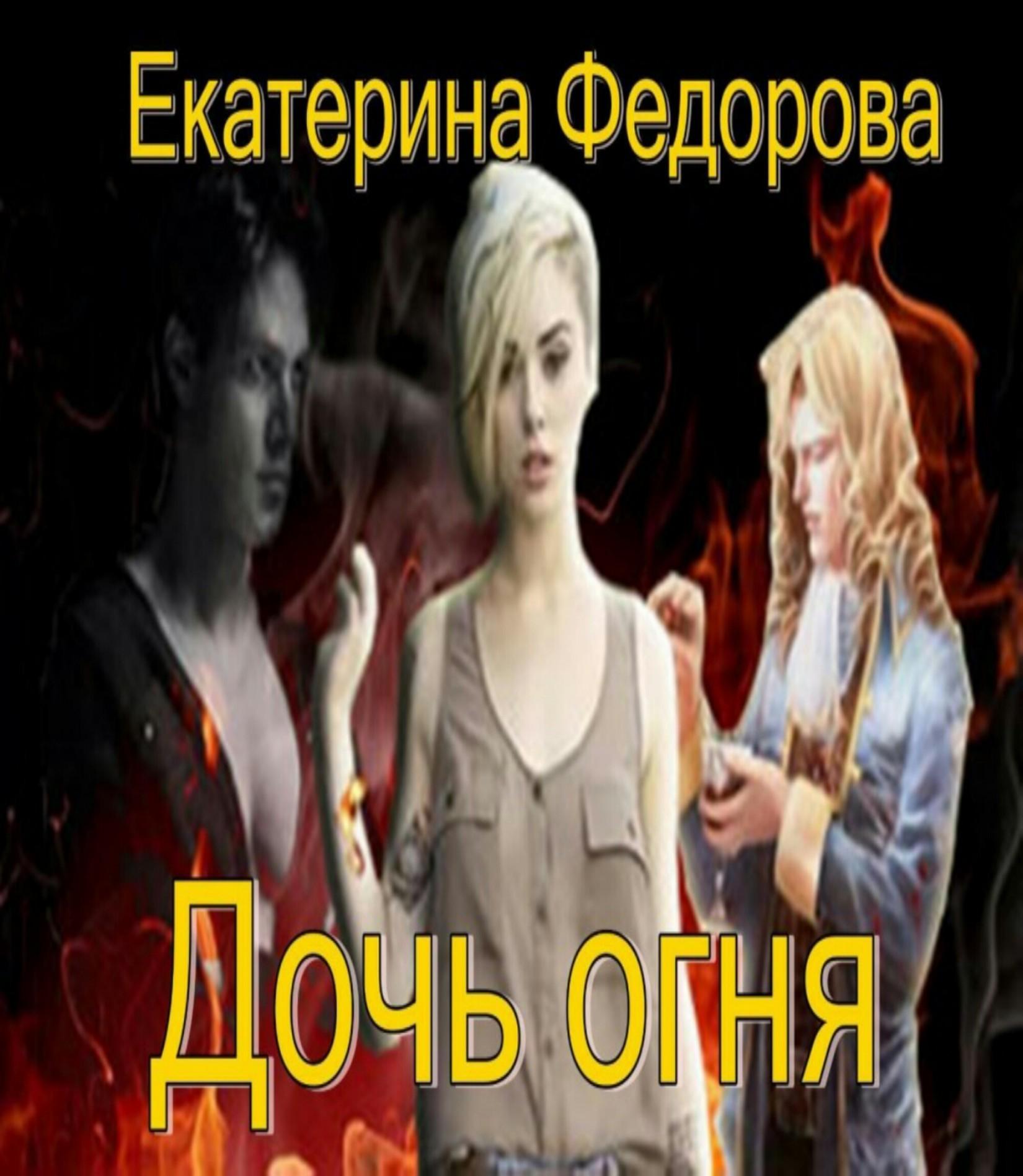 Екатерина Владимировна Федорова Дочь огня лесина екатерина разбитое сердце королевы марго
