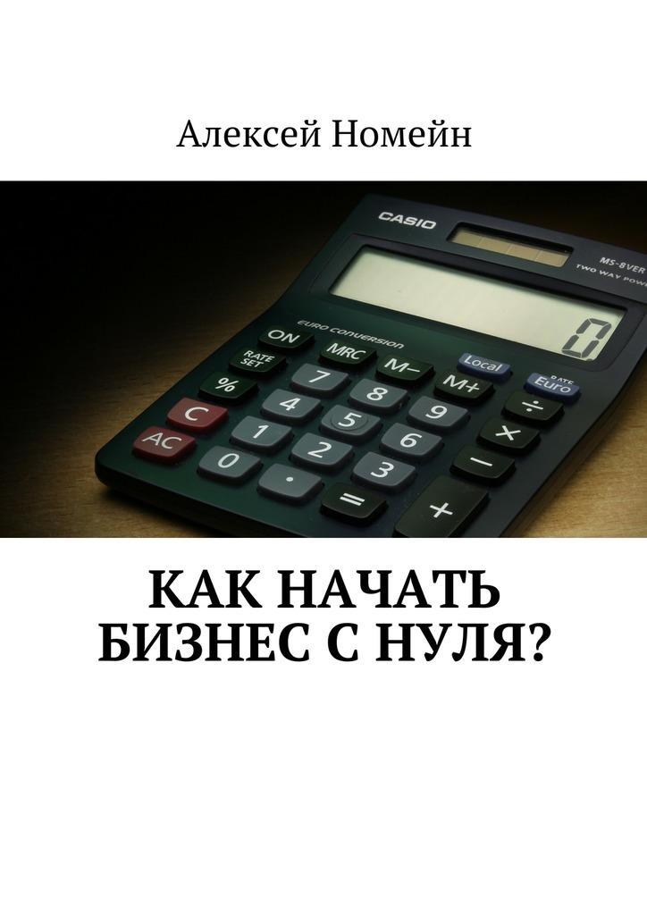 Алексей Номейн Как начать бизнес снуля? алексей номейн успешный старт какначать свой бизнес