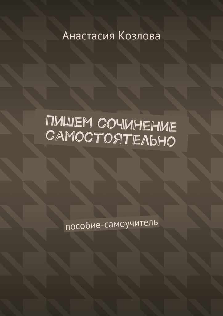 Анастасия Козлова Пишем сочинение самостоятельно. Пособие-самоучитель