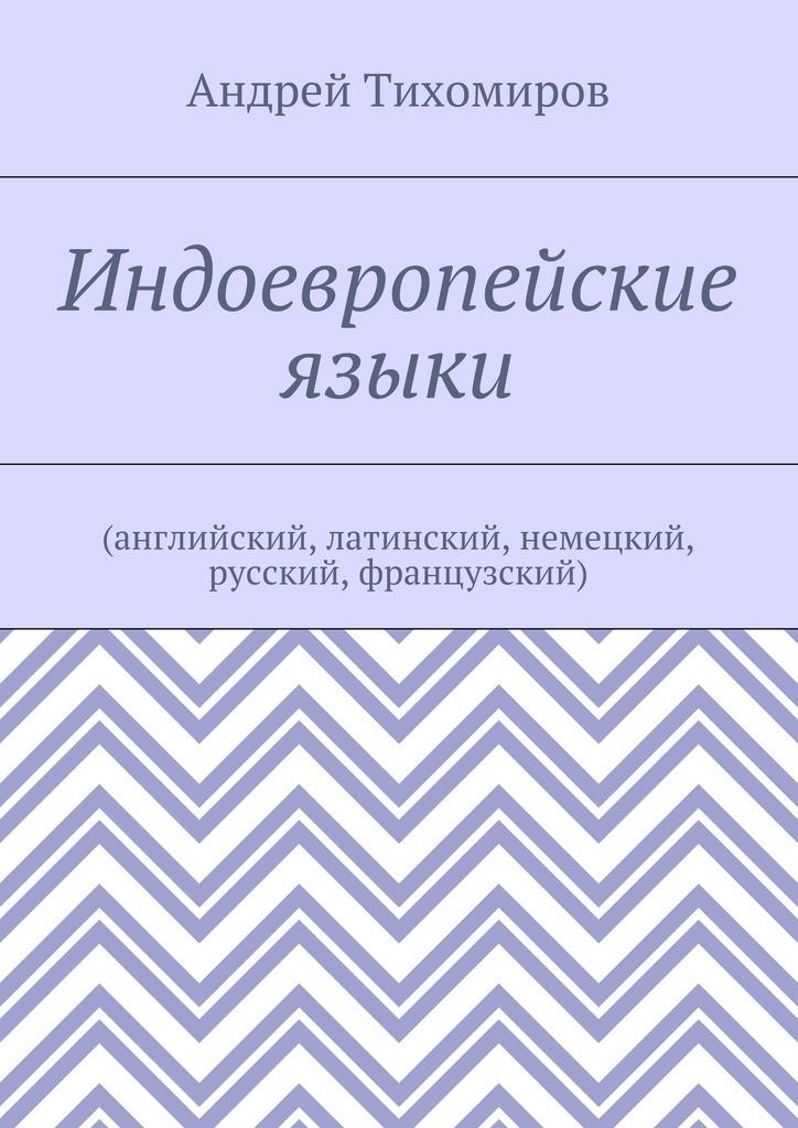 Андрей Евгеньевич Тихомиров Индоевропейские языки. (английский, латинский, немецкий, русский, французский) цены