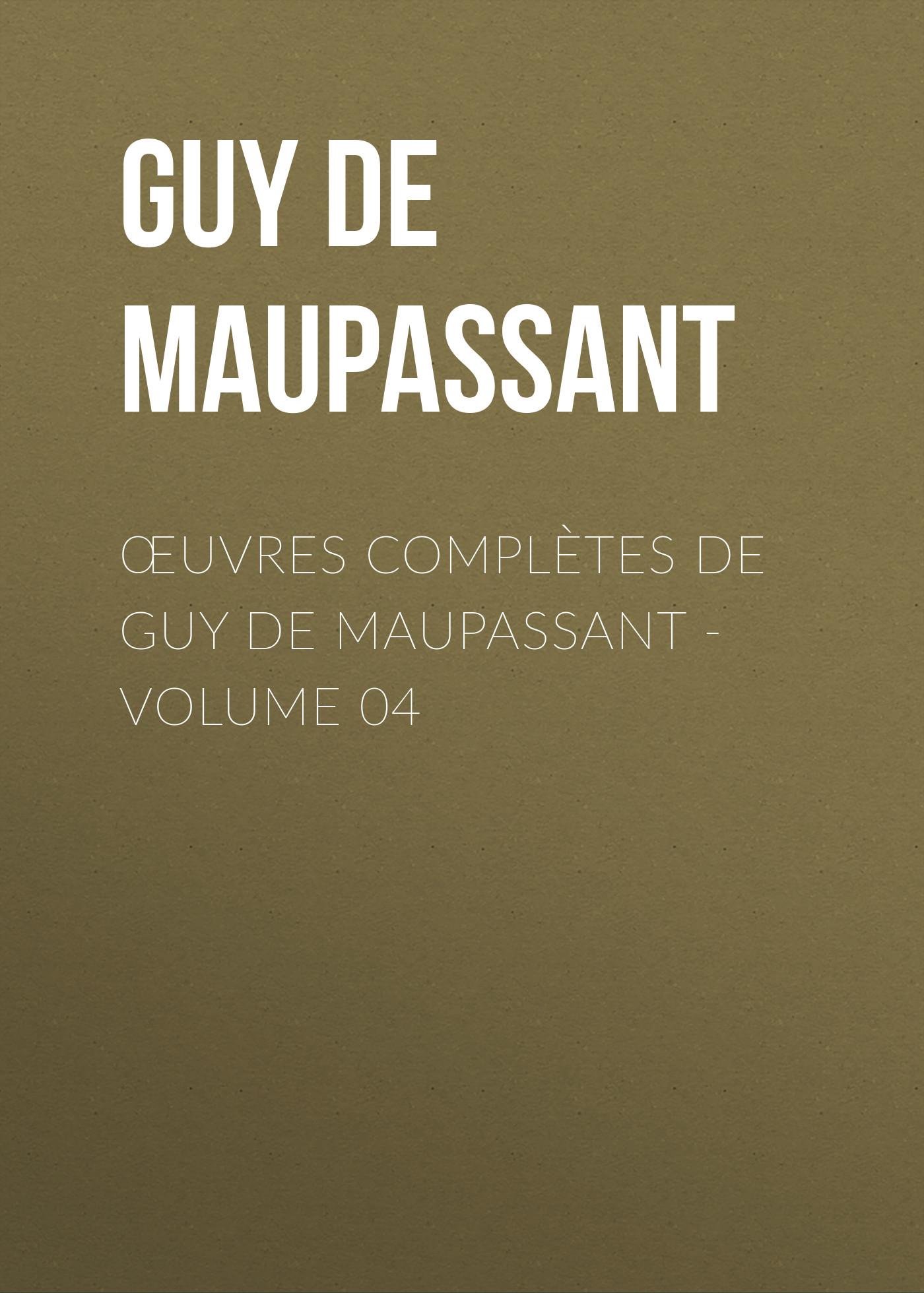 Ги де Мопассан Œuvres complètes de Guy de Maupassant - volume 04 ги де мопассан œuvres complètes de guy de maupassant volume 03