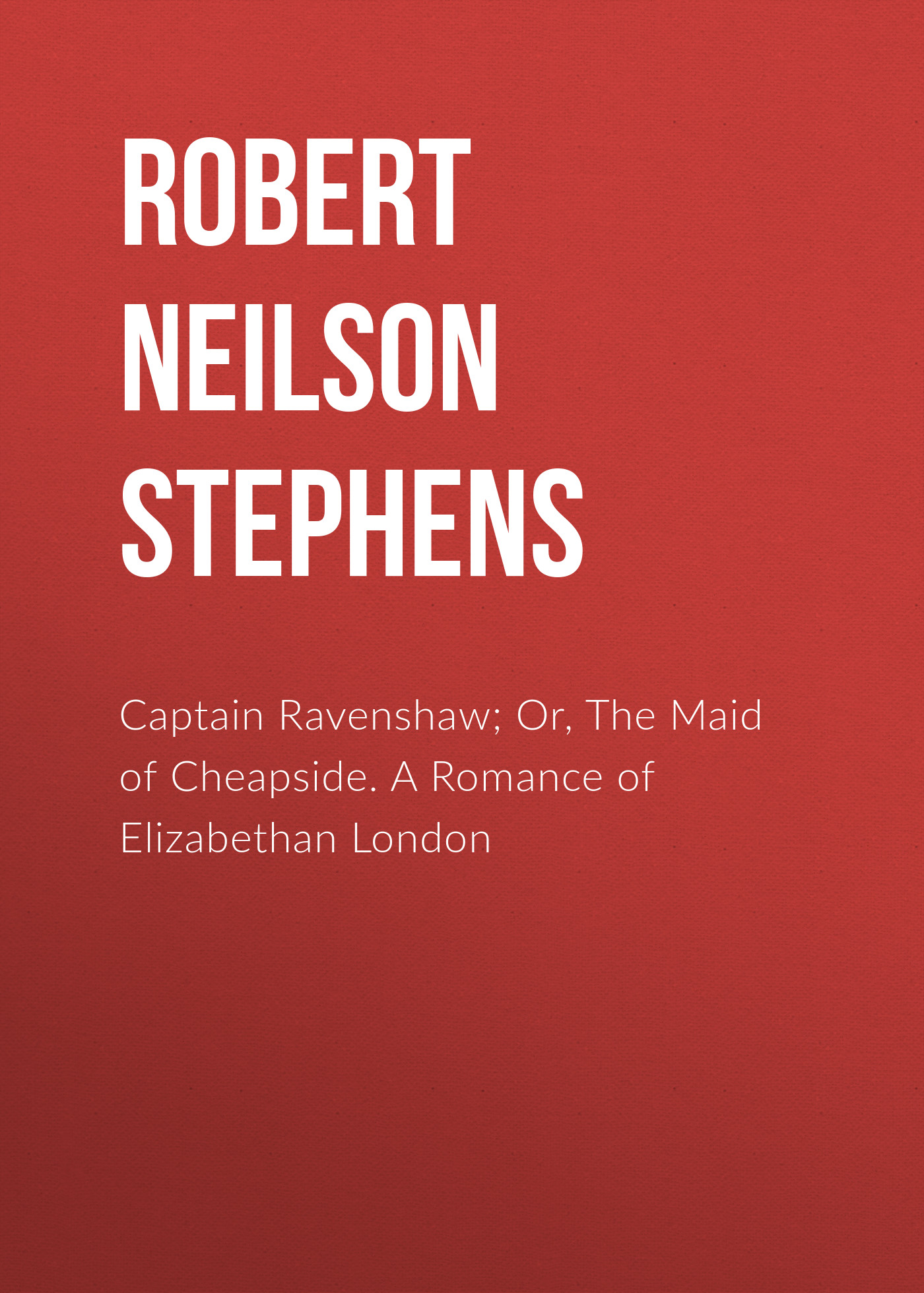 Robert Neilson Stephens Captain Ravenshaw; Or, The Maid of Cheapside. A Romance of Elizabethan London rod stephens beginning software engineering