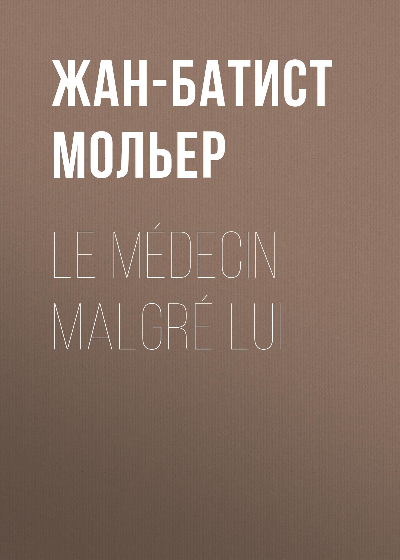 Жан-Батист Мольер Le médecin malgré lui жан батист мольер скупой