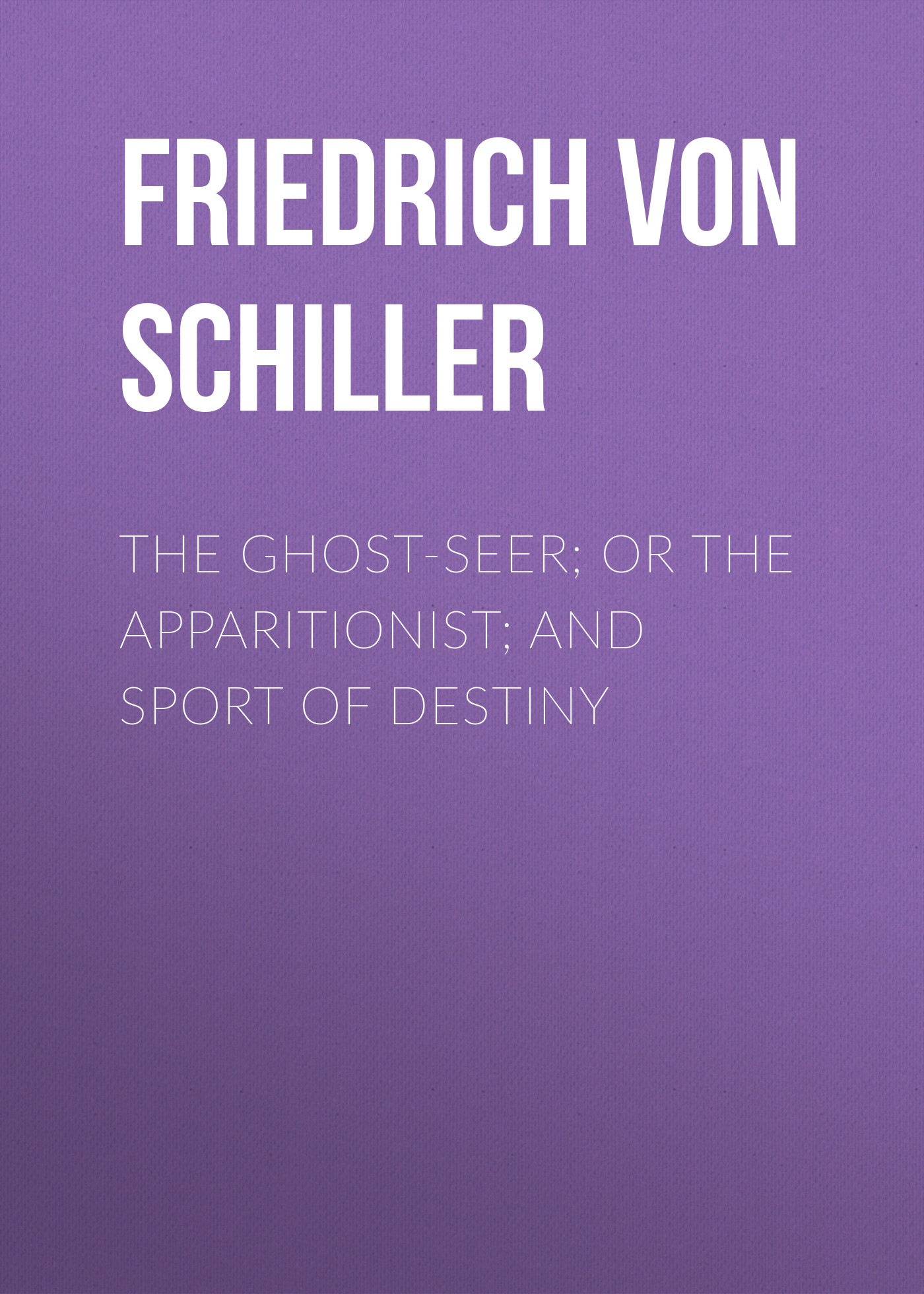 Friedrich von Schiller The Ghost-Seer; or the Apparitionist; and Sport of Destiny the ghost and the femme fatale
