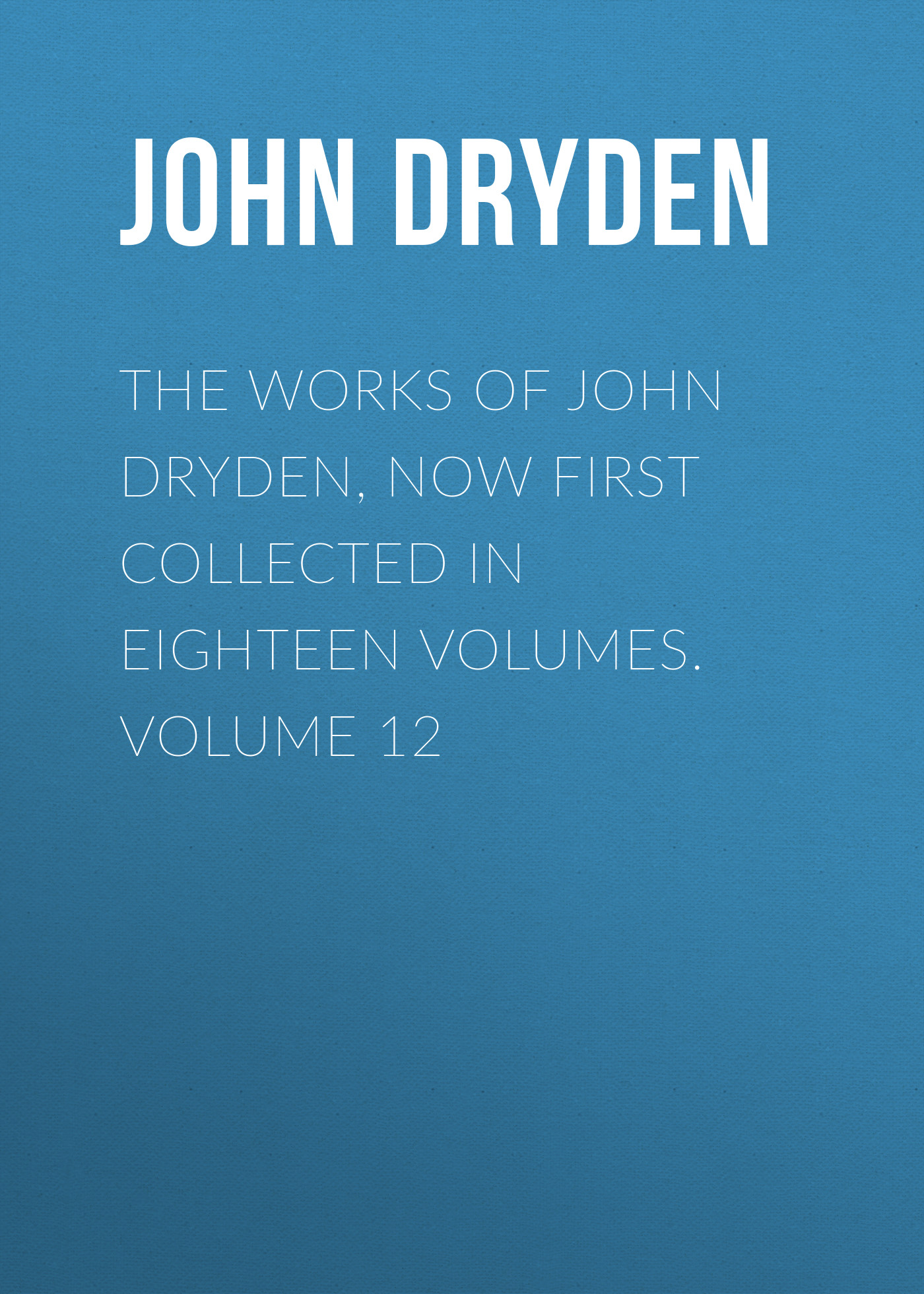John Dryden The Works of John Dryden, now first collected in eighteen volumes. Volume 12
