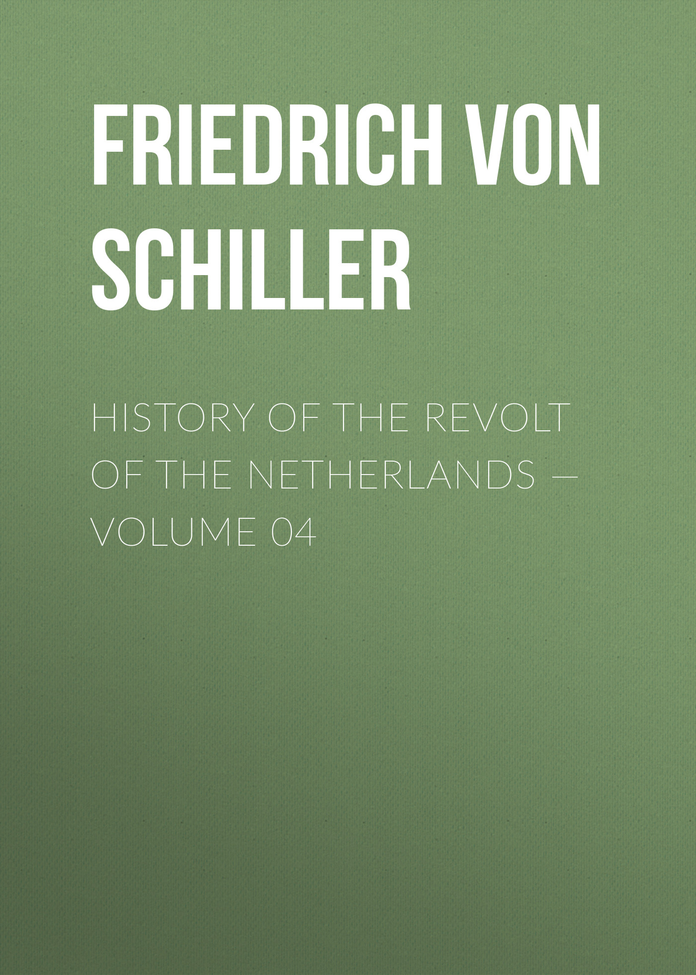 Friedrich von Schiller History of the Revolt of the Netherlands — Volume 04 friedrich von schiller history of the revolt of the netherlands volume 03