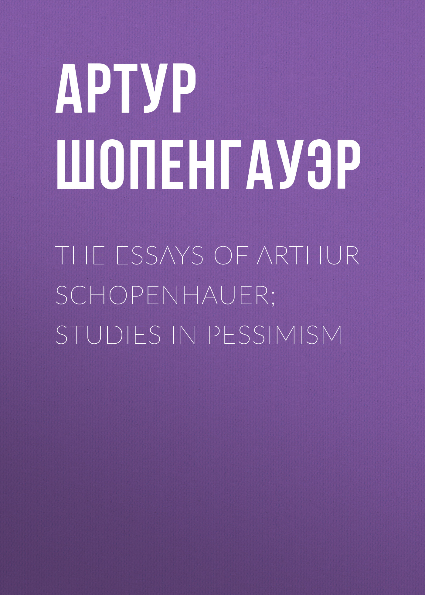 Артур Шопенгауэр The Essays of Arthur Schopenhauer; Studies in Pessimism thomas whittaker schopenhauer