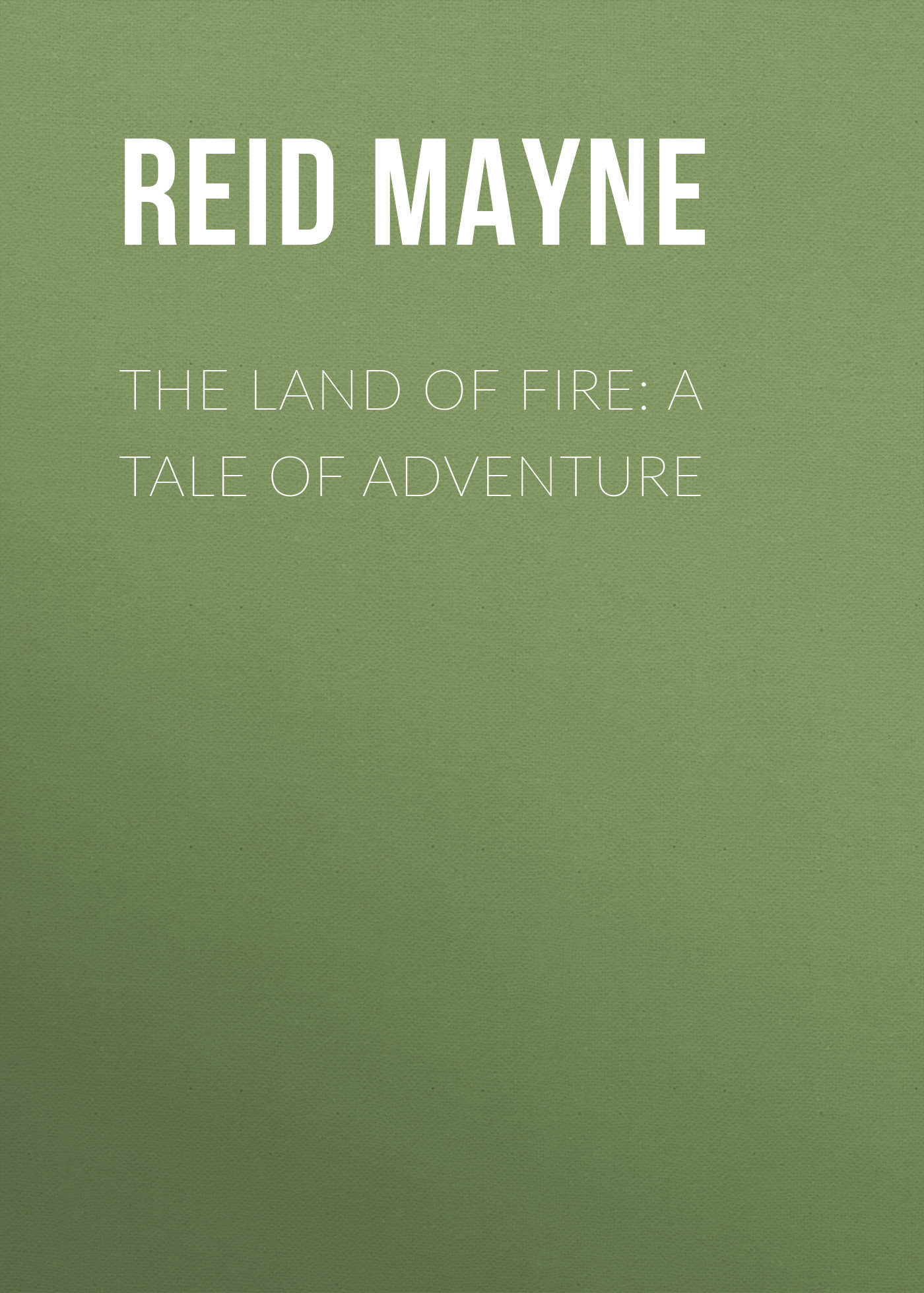 Майн Рид The Land of Fire: A Tale of Adventure land of savagery land of promise – the european image of the american