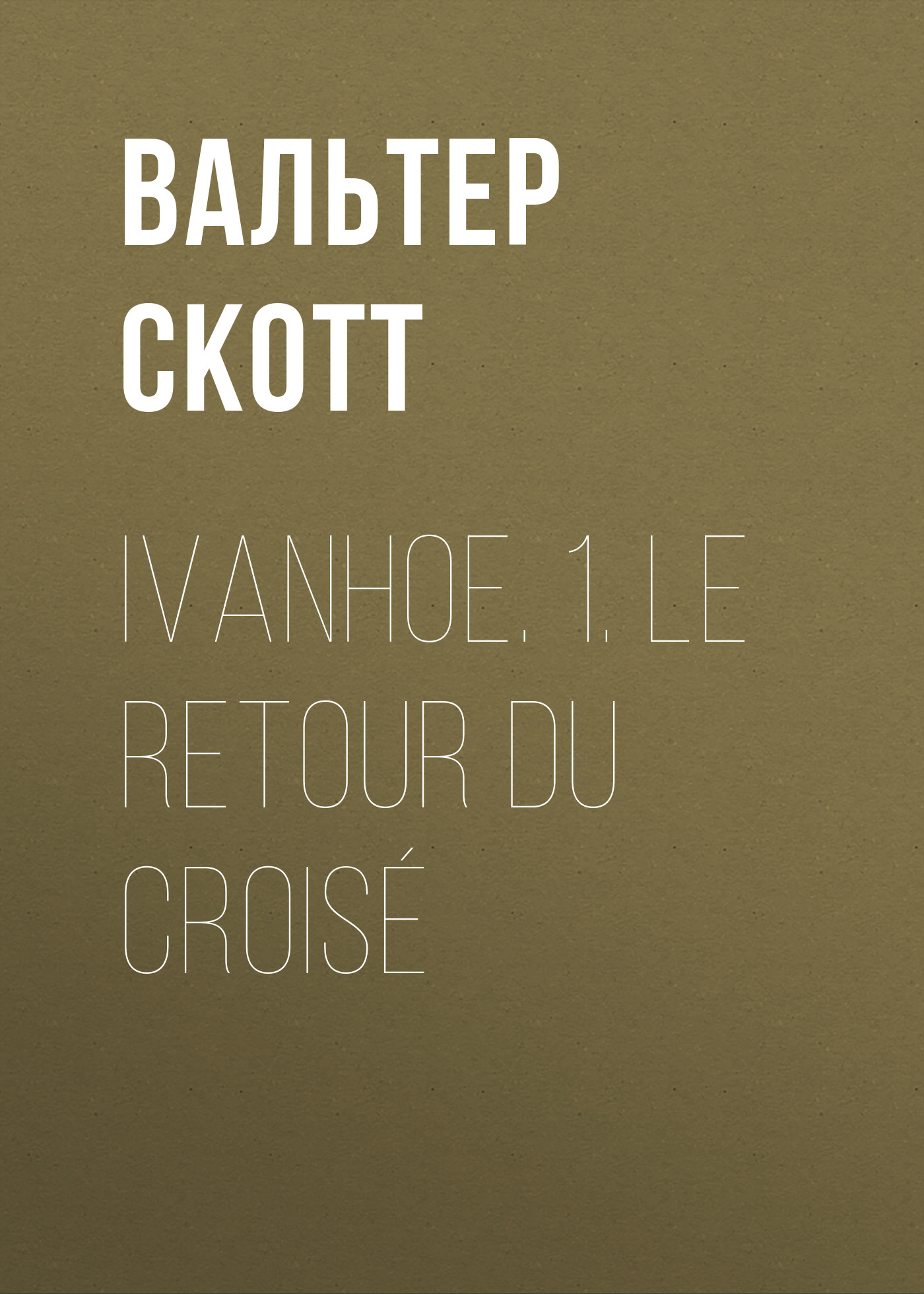 Вальтер Скотт Ivanhoe. 1. Le retour du croisé