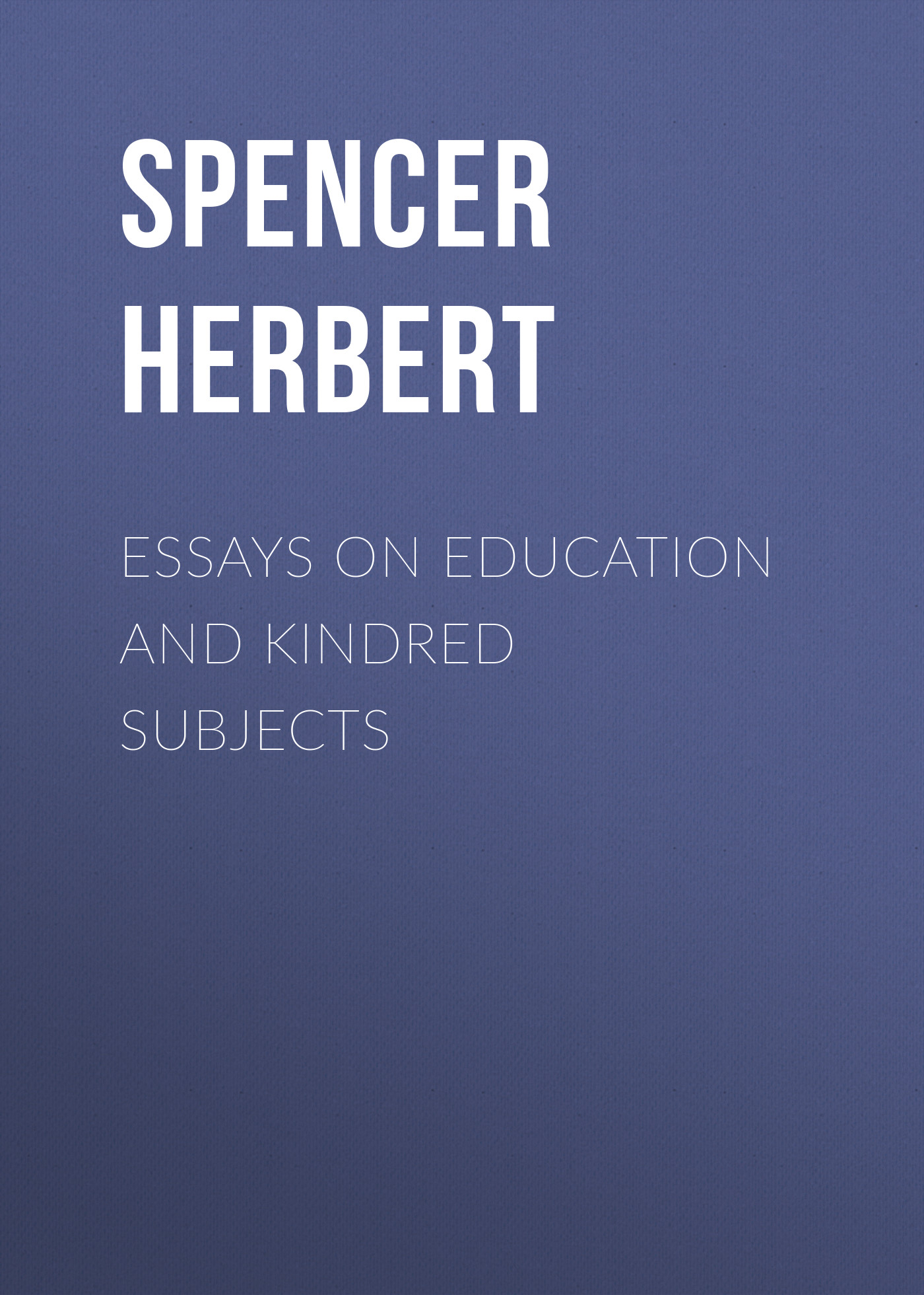 essays on parasitism Spencer Herbert Essays on Education and Kindred Subjects