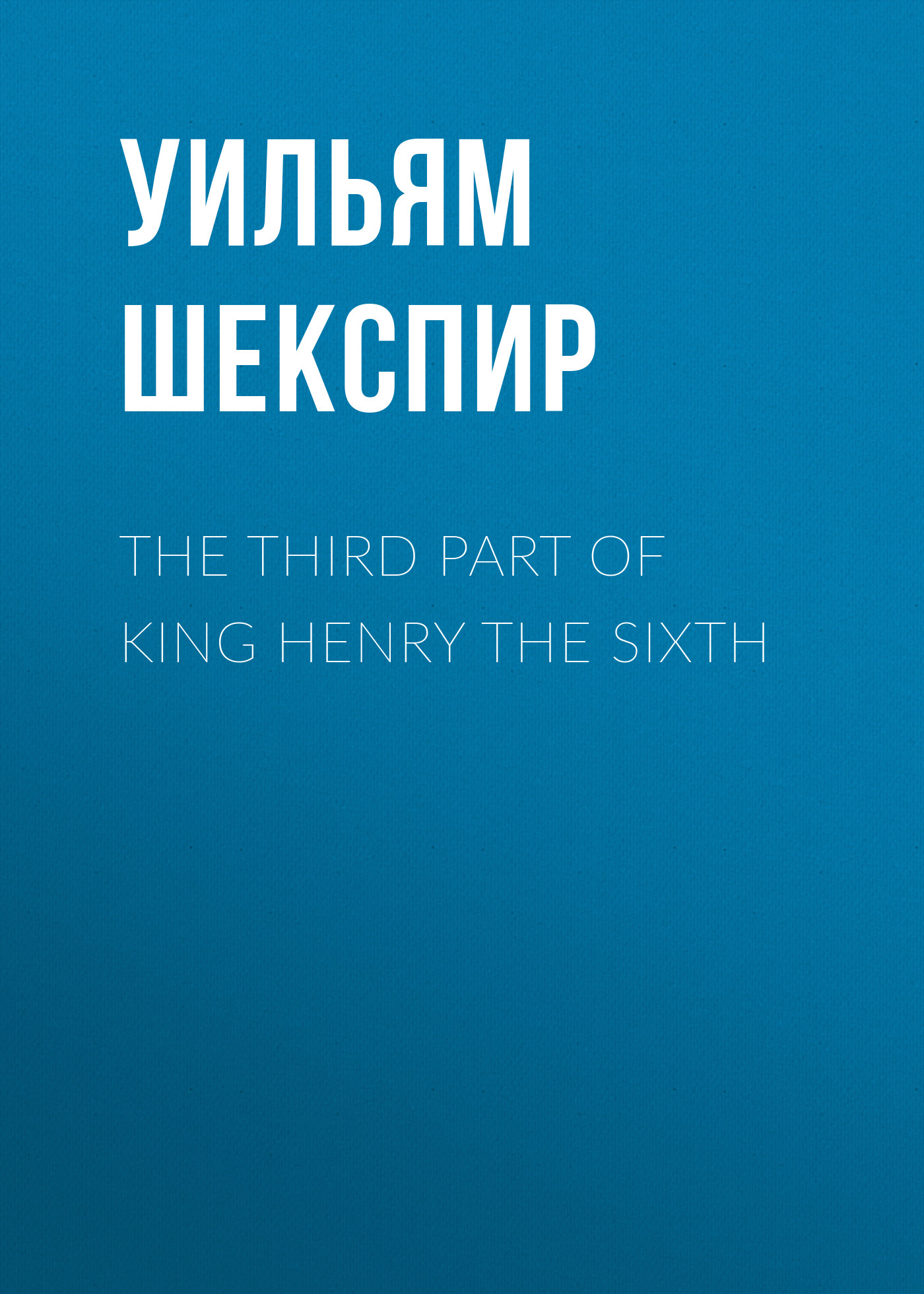 Уильям Шекспир The Third Part of King Henry the Sixth the sixth man