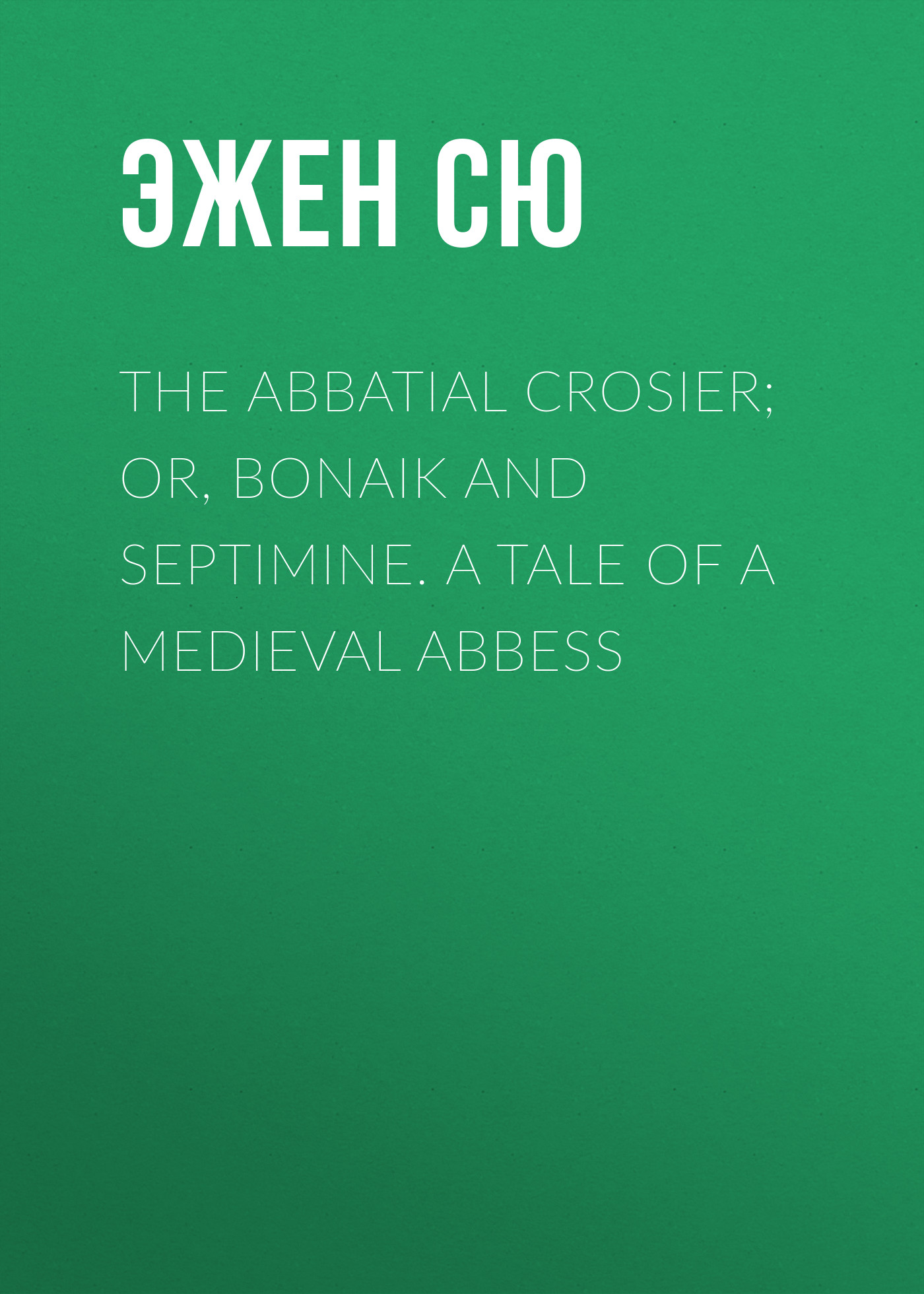 Эжен Сю The Abbatial Crosier; or, Bonaik and Septimine. A Tale of a Medieval Abbess эжен сю the gold sickle or hena the virgin of the isle of sen a tale of druid gaul
