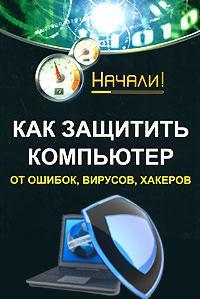 Алексей Гладкий Как защитить компьютер от ошибок, вирусов, хакеров компьютер