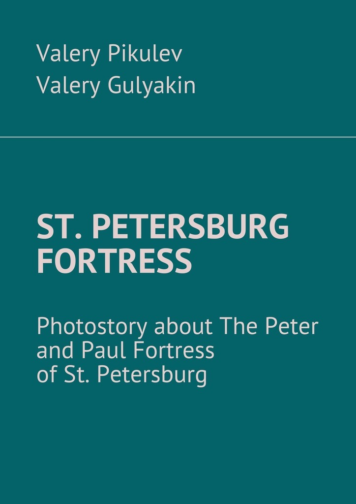 Valery Pikulev St. Petersburg Fortress. Photostory about The Peter and Paul Fortress of St. Petersburg valery pikulev the admiralty saint isaakiya's cathedral… and the spit of vasilyevsky island with the camera across st petersburg