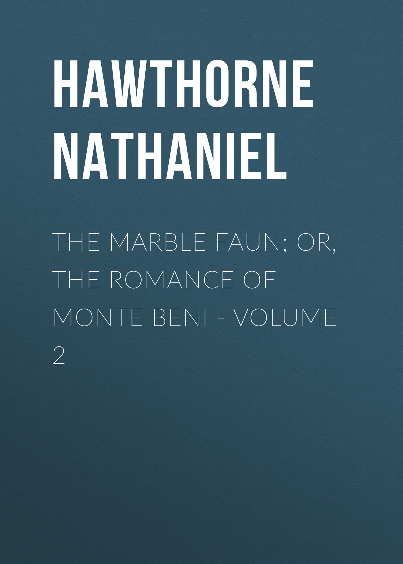 Hawthorne Nathaniel The Marble Faun; Or, The Romance of Monte Beni - Volume 2 the marble faun