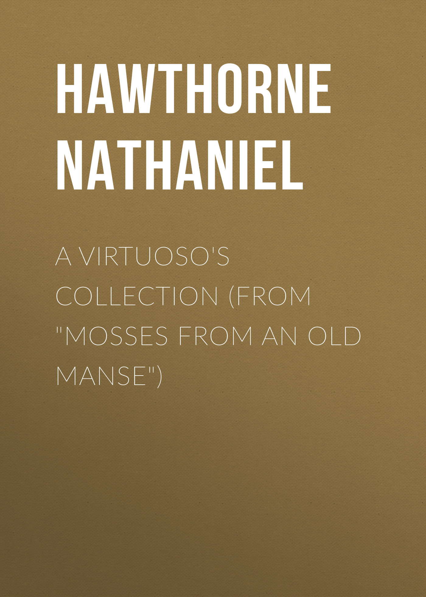 Hawthorne Nathaniel A Virtuoso's Collection (From Mosses from an Old Manse) hawthorne nathaniel the hall of fantasy from mosses from an old manse